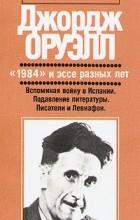 """Джордж Оруэлл - """"1984"""" и эссе разных лет. Вспоминая войну. Подавление литературы. Писатели и Левиафан (сборник)"""