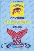 П. В. Ивнев - Спутник рыболова. С крючком, мормышкой и блесной