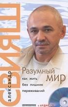 Александр Свияш - Разумный мир. Как жить без лишних переживаний (+ CD)