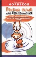 Мирзакарим Норбеков - Рыжий ослик, или Превращения: книга о новой жизни, которую никогда не поздно начать