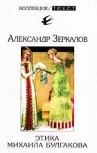 Александр Зеркалов - Этика Михаила Булгакова