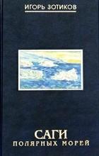 Игорь Зотиков - Саги полярных морей. Необычное путешествие от Чукотки до Мурманска в августе 1991г.
