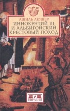 Ашиль Люшер - Иннокентий III и альбигойский крестовый поход