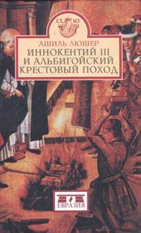 Ашиль Люшер — Иннокентий III и альбигойский крестовый поход
