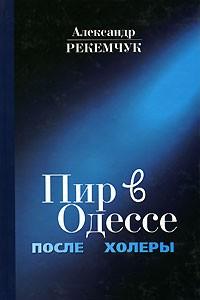 Александр Рекемчук - Пир в Одессе после холеры. Кавалеры меняют дам (сборник)