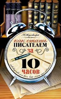 Леонид Жуховицкий - Как стать писателем за 10 часов. Руководство для всех, кто хочет прославиться