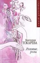 Виктория Токарева - Розовые розы (сборник)