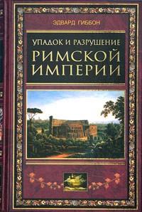 Эдвард Гиббон - Упадок и разрушение Римской империи
