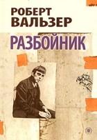 Роберт Вальзер - Разбойник. Роман и рассказы (сборник)