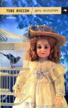 Туве Янссон - Дочь скульптора. Новеллы (сборник)