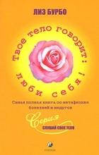 Лиз Бурбо - Твое тело говорит: люби себя. Самая полная книга по метафизике болезней и недугов