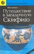 М. В. Агбунов - Путешествие в загадочную Скифию
