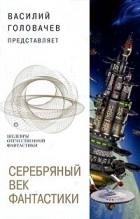 Василий Головачёв - Серебряный Век фантастики (сборник)