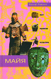 Ральф Уитлок - Майя. Быт, религия, культура