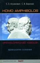 С. З. Агранович, С. В. Березин — Homo amphibolos. Археология сознания