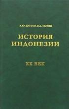А. Ю. Другов, В. А. Тюрин - История Индонезии. XX век