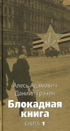 Алесь Адамович, Даниил Гранин - Блокадная книга. Книга 1