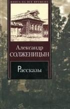 Александр Солженицын - Александр Солженицын. Рассказы