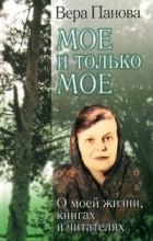 Вера Панова - Мое и только мое. О моей жизни, книгах и читателях