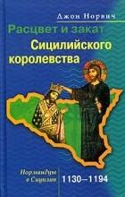 Джон Норвич - Расцвет и закат Сицилийского королевства. Нормандцы в Сицилии. 1130-1194