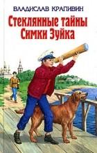 Владислав Крапивин - Стеклянные тайны Симки Зуйка