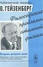 Вернер Гейзенберг - Философские проблемы атомной физики