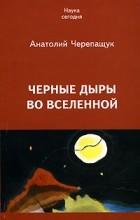 Анатолий Черепащук - Черные дыры во Вселенной
