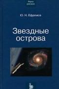 Ю. Н. Ефремов - Звездные острова. Галактики звезд и Вселенная галактик