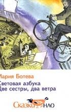 Мария Ботева - Световая азбука. Две сестры, два ветра (сборник)