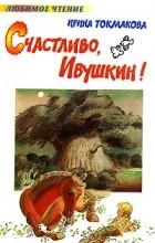 Ирина Токмакова - Счастливо, Ивушкин!