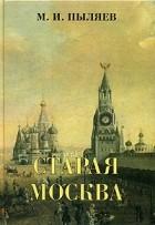 Михаил Пыляев - Старая Москва. Рассказы из былой жизни первопрестольной столицы