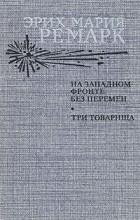 Эрих Мария Ремарк - На Западном фронте без перемен. Три товарища (сборник)