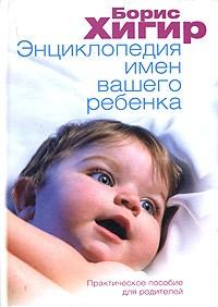 Борис Хигир - Энциклопедия имен вашего ребенка. Практическое пособие для родителей