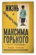 Илья Груздев - Жизнь и приключения Максима Горького (по его рассказам)