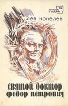 Лев Копелев - Святой доктор Федор Петрович