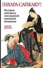 Ихара Сайкаку - Пять женщин, предавшихся любви. История любовных похождений одинокой женщины. Рассказы
