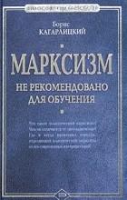 Борис Кагарлицкий - Марксизм. Не рекомендовано для обучения