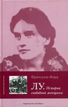 Франсуаза Жиру - Лу. История свободной женщины
