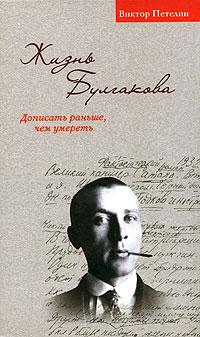 Виктор Петелин - Жизнь Булгакова. Дописать раньше, чем умереть