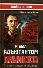 Вильгельм Адам - Я был адъютантом Паулюса. Сталинградский кошмар