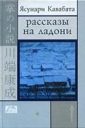 Ясунари Кавабата - Рассказы на ладони (сборник)