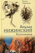 Ромола Нижинская - Вацлав Нижинский. Воспоминания