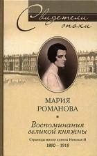Мария Романова - Воспоминания великой княжны. Страницы жизни кузины Николая II. 1890-1918