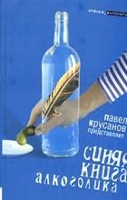 Составитель Павел Крусанов - Синяя книга алкоголика