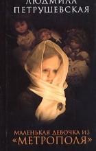 """Людмила Петрушевская - Маленькая девочка из """"Метрополя"""" (сборник)"""