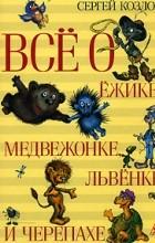 Сергей Козлов - Все о Ежике, Медвежонке, Львенке и Черепахе