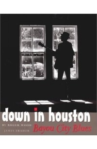 Roger Wood - Down in Houston : Bayou City Blues (Jack and Doris Smothers Series in Texas History, Life, and Culture )