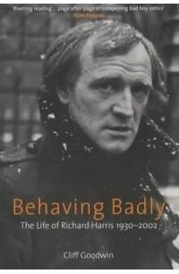 Cliff Goodwin - Behaving Badly: The Life of Richard Harris 1930-2002