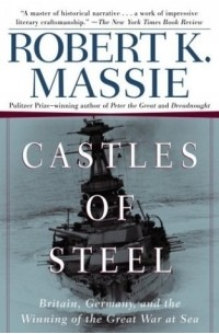 Robert K. Massie - Castles of Steel : Britain, Germany, and the Winning of the Great War at Sea