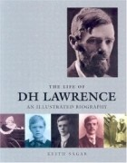 Keith Sagar - The Life of D.H. Lawrence: An Illustrated Biography